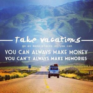 Travel quote - Take vacations. GO as many places as you can. You can always make money - you can't always make memories.