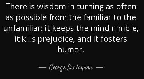 There is wisdom in turning as often as possible from the familiar to the unfamiliar: it keeps the mind nimble, it kills prejudice, and it foster humour.